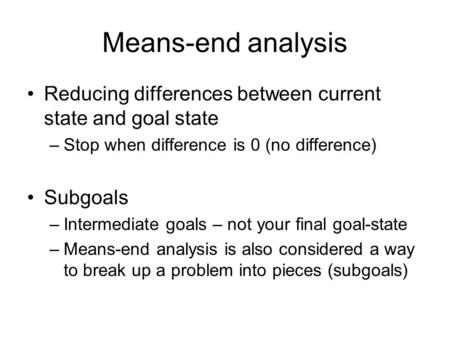 Means-end analysis Reducing differences between current state and goal state –Stop when difference is 0 (no difference) Subgoals –Intermediate goals –