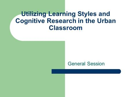 Utilizing Learning Styles and Cognitive Research in the Urban Classroom General Session.