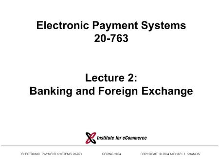 ELECTRONIC PAYMENT SYSTEMS 20-763 SPRING 2004 COPYRIGHT © 2004 MICHAEL I. SHAMOS Electronic Payment Systems 20-763 Lecture 2: Banking and Foreign Exchange.