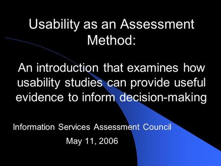 Usability as an Assessment Method: An introduction that examines how usability studies can provide useful evidence to inform decision-making Information.
