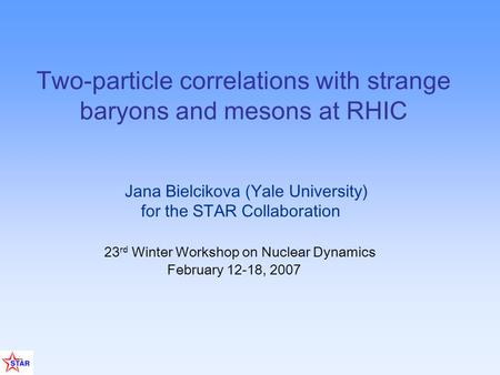 Jana Bielcikova (Yale University) for the STAR Collaboration 23 rd Winter Workshop on Nuclear Dynamics February 12-18, 2007 Two-particle correlations with.