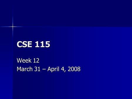 CSE 115 Week 12 March 31 – April 4, 2008. Announcements March 31 – Exam 8 March 31 – Exam 8 April 6 – Last day to turn in Lab 7 for a max grade of 100%,