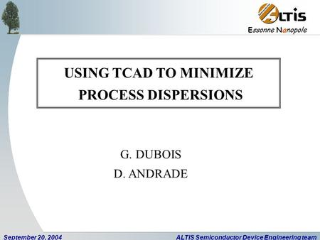E ssonne N anopole September 20, 2004ALTIS Semiconductor Device Engineering team USING TCAD TO MINIMIZE PROCESS DISPERSIONS G. DUBOIS D. ANDRADE.