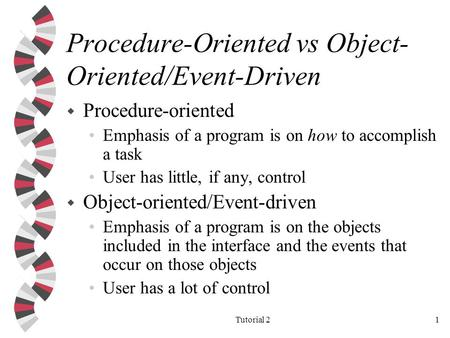 Tutorial 21 Procedure-Oriented vs Object- Oriented/Event-Driven w Procedure-oriented Emphasis of a program is on how to accomplish a task User has little,