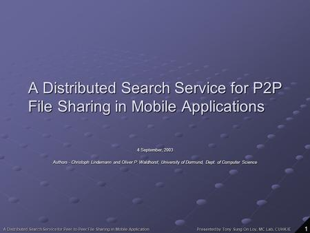 A Distributed Search Service for Peer-to-Peer File Sharing in Mobile Application Presented by Tony Sung On Loy, MC Lab, CUHK IE 1 A Distributed Search.