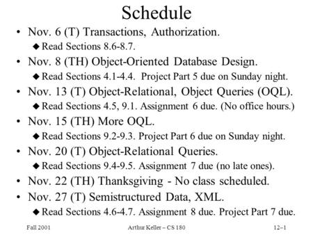 Fall 2001Arthur Keller – CS 18012–1 Schedule Nov. 6 (T) Transactions, Authorization. u Read Sections 8.6-8.7. Nov. 8 (TH) Object-Oriented Database Design.
