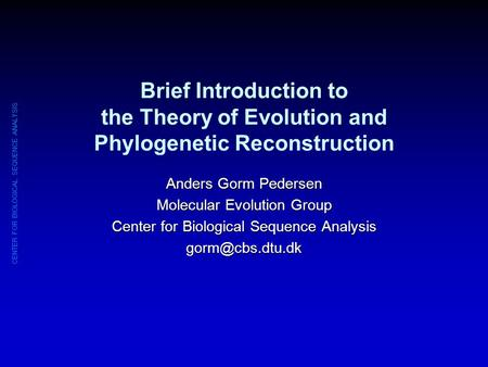 CENTER FOR BIOLOGICAL SEQUENCE ANALYSIS Brief Introduction to the Theory of Evolution and Phylogenetic Reconstruction Anders Gorm Pedersen Molecular Evolution.