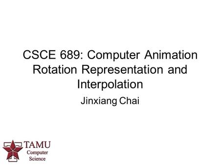 CSCE 689: Computer Animation Rotation Representation and Interpolation