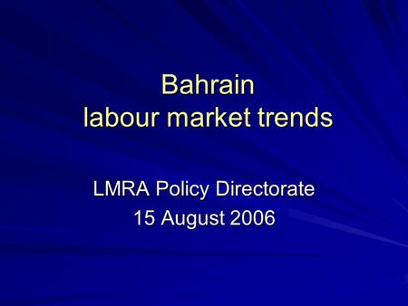 Bahrain labour market trends LMRA Policy Directorate 15 August 2006.