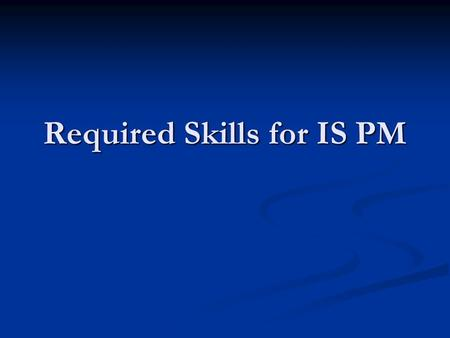 Required Skills for IS PM. Contemplative Questions What skills are important for work in IS? What skills are important for work in IS? Do I have these.