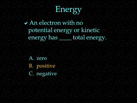 Energy  An electron with no potential energy or kinetic energy has ____ total energy. A.zero B.positive C.negative.