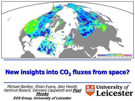 New insights into CO 2 fluxes from space? Michael Barkley, Rhian Evans, Alan Hewitt, Hartmut Boesch, Gennaro Cappelutti and Paul Monks EOS Group, University.