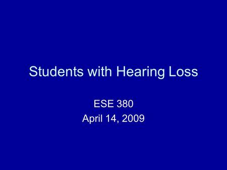 Students with Hearing Loss ESE 380 April 14, 2009.