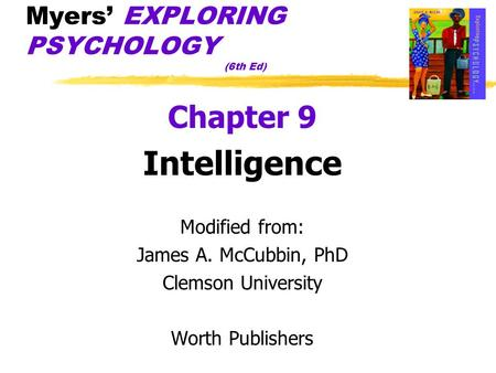 Myers' EXPLORING PSYCHOLOGY (6th Ed) Chapter 9 Intelligence Modified from: James A. McCubbin, PhD Clemson University Worth Publishers.