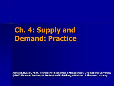 1 Ch. 4: Supply and Demand: Practice James R. Russell, Ph.D., Professor of Economics & Management, Oral Roberts University ©2005 Thomson Business & Professional.