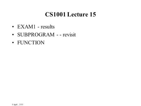 6 April, 2000 CS1001 Lecture 15 EXAM1 - results SUBPROGRAM - - revisit FUNCTION.