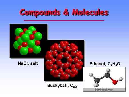 Compounds & Molecules NaCl, salt Ethanol, C2H6O Buckyball, C60