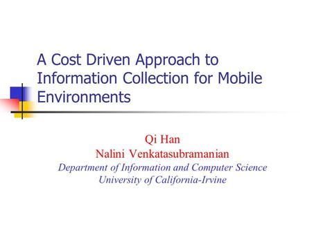 A Cost Driven Approach to Information Collection for Mobile Environments Qi Han Nalini Venkatasubramanian Department of Information and Computer Science.