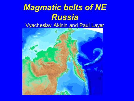 Magmatic belts of NE Russia Vyacheslav Akinin and Paul Layer.