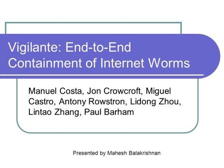 Vigilante: End-to-End Containment of Internet Worms Manuel Costa, Jon Crowcroft, Miguel Castro, Antony Rowstron, Lidong Zhou, Lintao Zhang, Paul Barham.