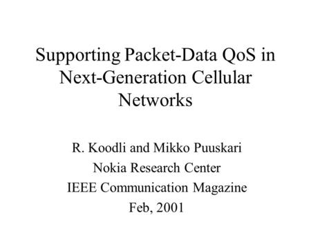 Supporting Packet-Data QoS in Next-Generation Cellular Networks R. Koodli and Mikko Puuskari Nokia Research Center IEEE Communication Magazine Feb, 2001.