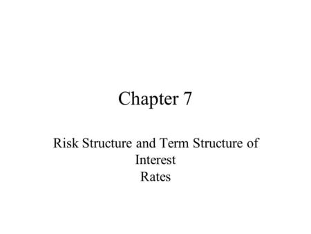 Chapter 7 Risk Structure and Term Structure of Interest Rates.