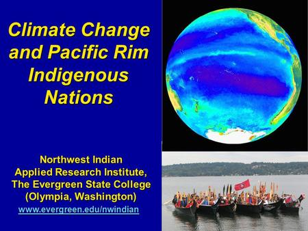 Climate Change and Pacific Rim Indigenous Nations Northwest Indian Applied Research Institute, The Evergreen State College (Olympia, Washington) www.evergreen.edu/nwindian.