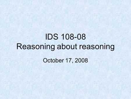 IDS 108-08 Reasoning about reasoning October 17, 2008.