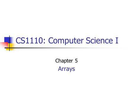 CS1110: Computer Science I Chapter 5 Arrays. One-dimensional Arrays int [] data = new int [4]; data[0] = 1; data[1] = 3; data[2] = 5; data[3] = 7; Arrays.