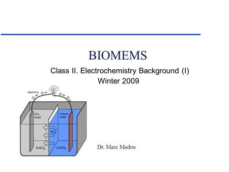 Dr. Marc Madou Class II. Electrochemistry Background (I) Winter 2009 BIOMEMS.