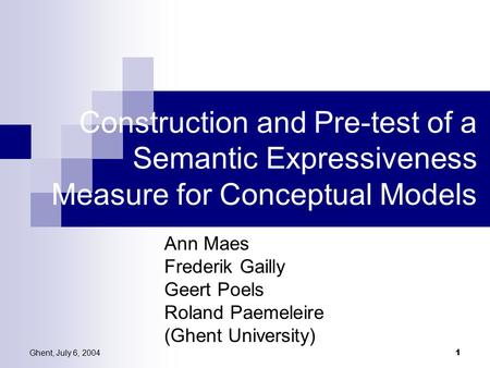 Ghent, July 6, 2004 1 Construction and Pre-test of a Semantic Expressiveness Measure for Conceptual Models Ann Maes Frederik Gailly Geert Poels Roland.