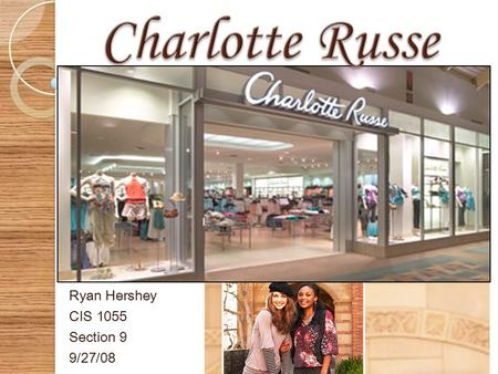 Ryan Hershey CIS 1055 Section 9 9/27/08  In 1975, The Charlotte Russe clothing retailer was founded, and its first store was opened in Carlsbad, California.
