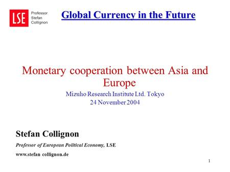 1 Global Currency in the Future Professor Stefan Collignon Monetary cooperation between Asia and Europe Mizuho Research Institute Ltd. Tokyo 24 November.