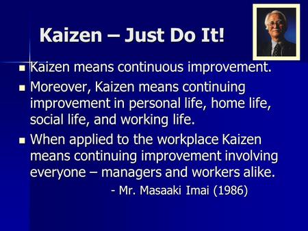 Kaizen – Just Do It! Kaizen means continuous improvement.