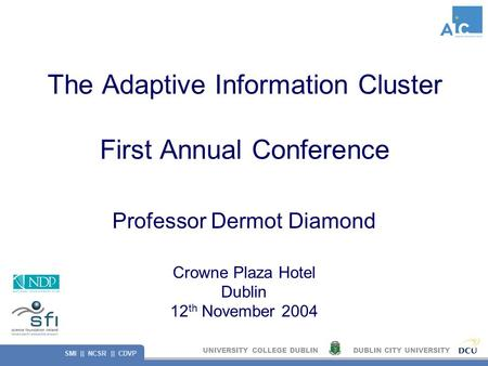 UNIVERSITY COLLEGE DUBLINDUBLIN CITY UNIVERSITY SMI || NCSR || CDVP The Adaptive Information Cluster First Annual Conference Professor Dermot Diamond Crowne.