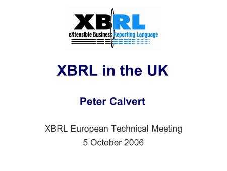 XBRL in the UK Peter Calvert XBRL European Technical Meeting 5 October 2006.