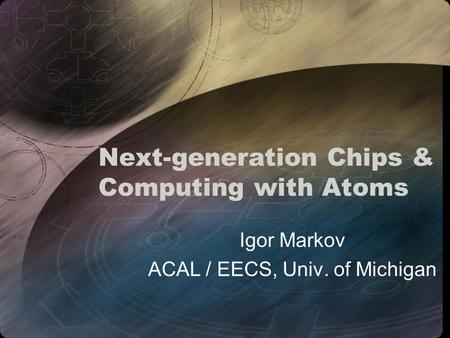 Next-generation Chips & Computing with Atoms Igor Markov ACAL / EECS, Univ. of Michigan.