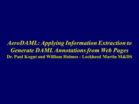 Dr. Paul Kogut and William Holmes - Lockheed Martin M&DS AeroDAML: Applying Information Extraction to Generate DAML Annotations from Web Pages Dr. Paul.