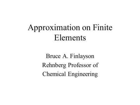 Approximation on Finite Elements Bruce A. Finlayson Rehnberg Professor of Chemical Engineering.