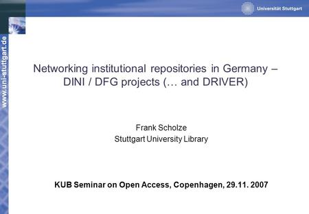 Www.uni-stuttgart.de Networking institutional repositories in Germany – DINI / DFG projects (… and DRIVER) Frank Scholze Stuttgart University Library KUB.