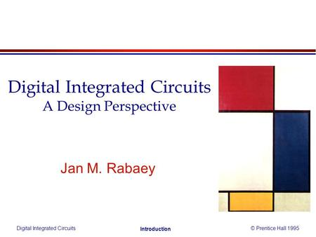 Digital Integrated Circuits© Prentice Hall 1995 Introduction Jan M. Rabaey Digital Integrated Circuits A Design Perspective.