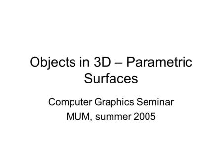Objects in 3D – Parametric Surfaces Computer Graphics Seminar MUM, summer 2005.