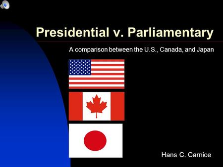 Presidential v. Parliamentary A comparison between the U.S., Canada, and Japan Hans C. Carnice.