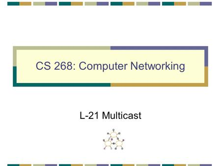 CS 268: Computer Networking L-21 Multicast. 2 Multicast Routing Unicast: one source to one destination Multicast: one source to many destinations Two.