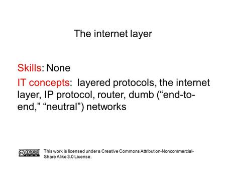 "The internet layer Skills: None IT concepts: layered protocols, the internet layer, IP protocol, router, dumb (""end-to- end,"" ""neutral"") networks This."