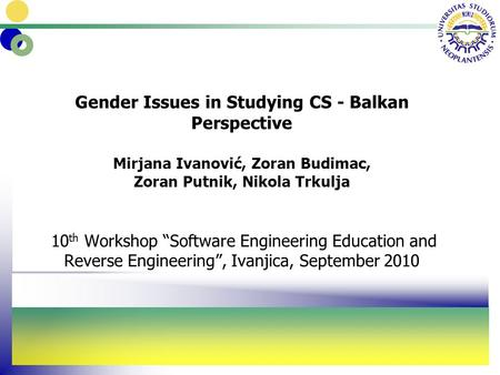 "Gender Issues in Studying CS - Balkan Perspective Mirjana Ivanović, Zoran Budimac, Zoran Putnik, Nikola Trkulja 10 th Workshop ""Software Engineering Education."
