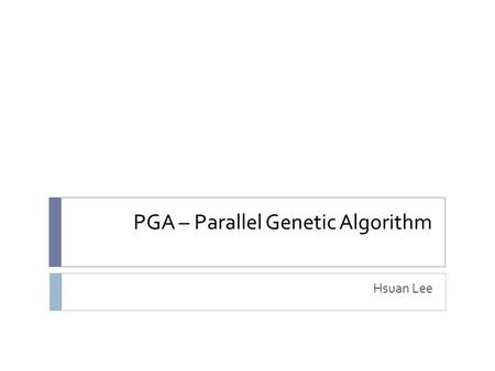 PGA – Parallel Genetic Algorithm Hsuan Lee. Reference  E Cantú-Paz, A Survey on Parallel Genetic Algorithm, Calculateurs Paralleles, Reseaux et Systems.