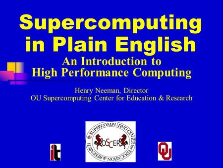 Supercomputing in Plain English An Introduction to High Performance Computing Henry Neeman, Director OU Supercomputing Center for Education & Research.