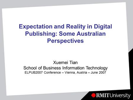Expectation and Reality in Digital Publishing: Some Australian Perspectives Xuemei Tian School of Business Information Technology ELPUB2007 Conference.