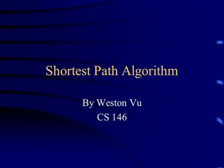 Shortest Path Algorithm By Weston Vu CS 146. What is Shortest Paths? Shortest Paths is a part of the graph algorithm. It is used to calculate the shortest.